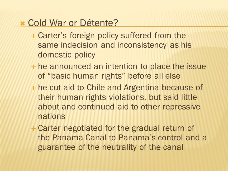  Cold War or Détente?  Carter's foreign policy suffered from the same indecision and inconsistency as his domestic policy  he announced an intentio