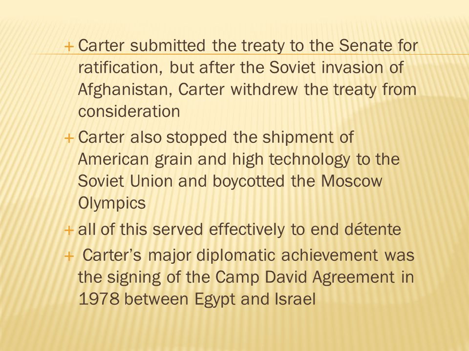  Carter submitted the treaty to the Senate for ratification, but after the Soviet invasion of Afghanistan, Carter withdrew the treaty from considerat