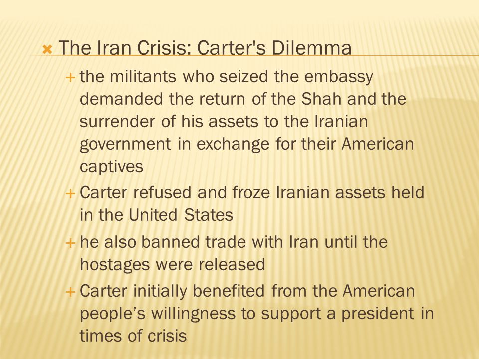  The Iran Crisis: Carter's Dilemma  the militants who seized the embassy demanded the return of the Shah and the surrender of his assets to the Iran
