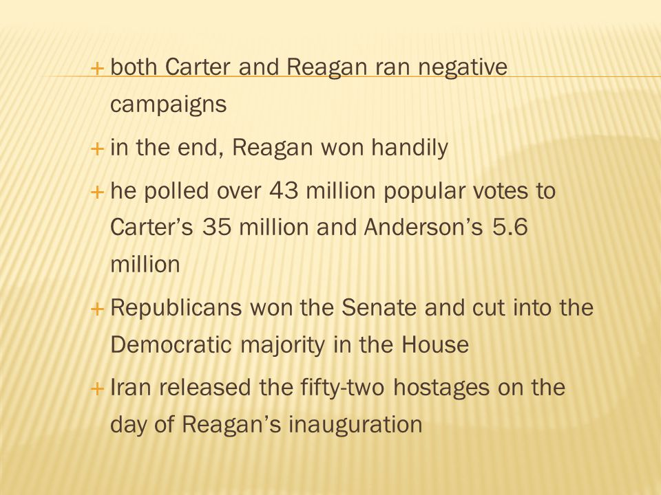  both Carter and Reagan ran negative campaigns  in the end, Reagan won handily  he polled over 43 million popular votes to Carter's 35 million and