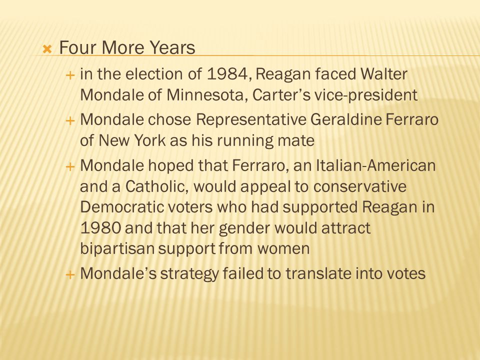  Four More Years  in the election of 1984, Reagan faced Walter Mondale of Minnesota, Carter's vice-president  Mondale chose Representative Geraldin