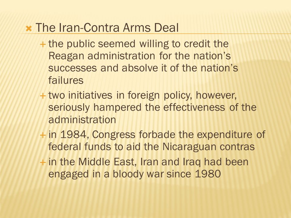  The Iran-Contra Arms Deal  the public seemed willing to credit the Reagan administration for the nation's successes and absolve it of the nation's
