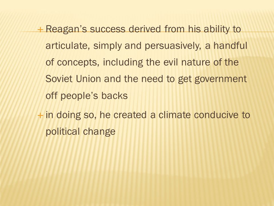  Reagan's success derived from his ability to articulate, simply and persuasively, a handful of concepts, including the evil nature of the Soviet Uni