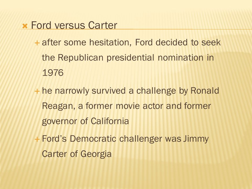  Ford versus Carter  after some hesitation, Ford decided to seek the Republican presidential nomination in 1976  he narrowly survived a challenge b