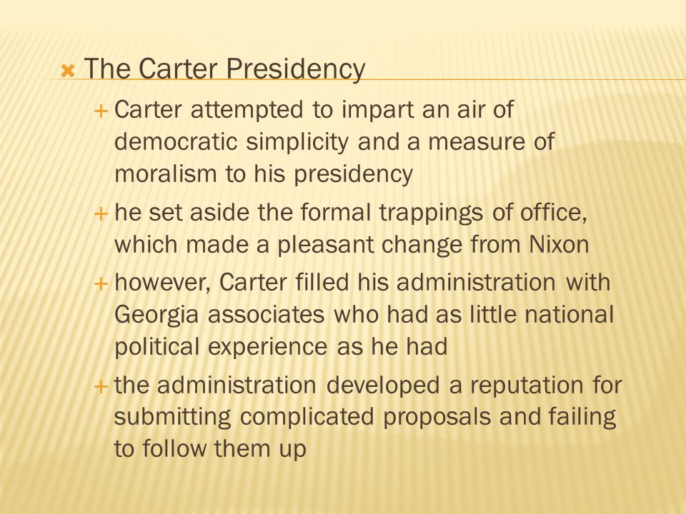  The Carter Presidency  Carter attempted to impart an air of democratic simplicity and a measure of moralism to his presidency  he set aside the fo