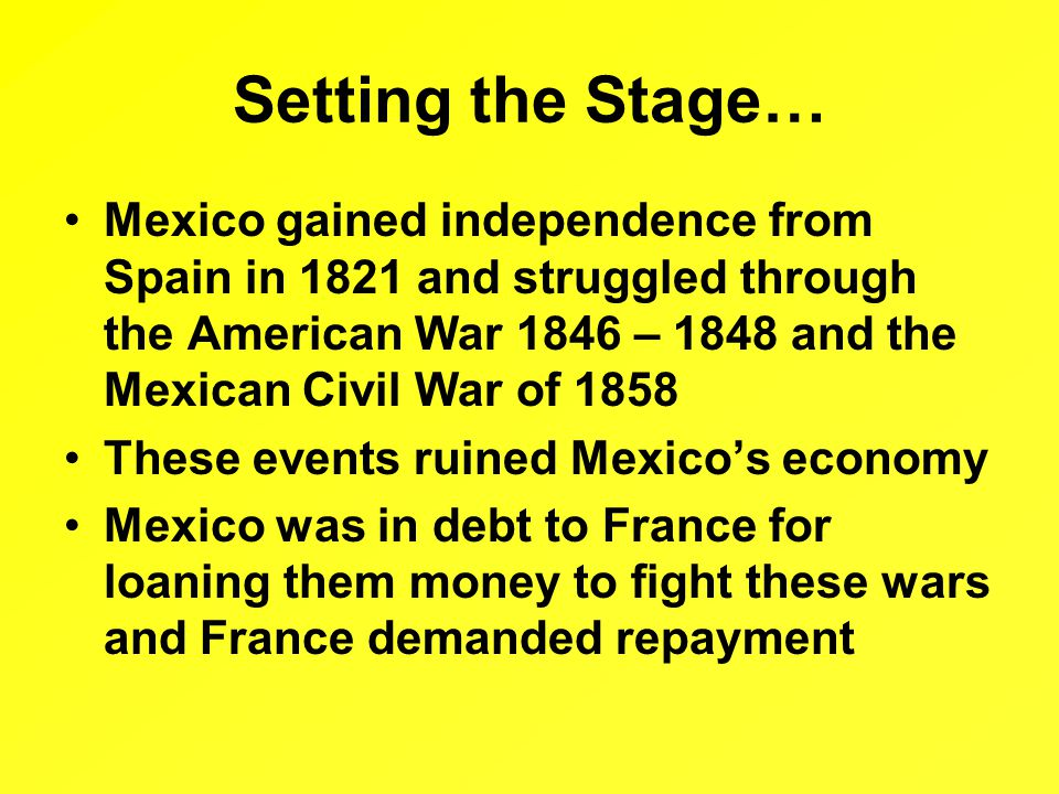 Setting the Stage… Mexico gained independence from Spain in 1821 and struggled through the American War 1846 – 1848 and the Mexican Civil War of 1858 These events ruined Mexico's economy Mexico was in debt to France for loaning them money to fight these wars and France demanded repayment