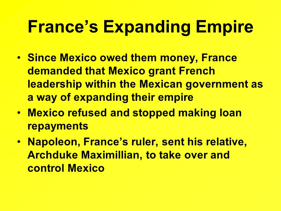 France's Expanding Empire Since Mexico owed them money, France demanded that Mexico grant French leadership within the Mexican government as a way of expanding their empire Mexico refused and stopped making loan repayments Napoleon, France's ruler, sent his relative, Archduke Maximillian, to take over and control Mexico