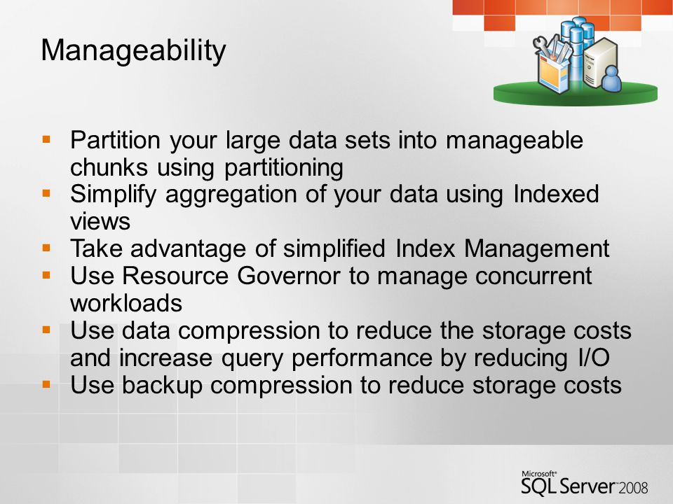 Manageability  Partition your large data sets into manageable chunks using partitioning  Simplify aggregation of your data using Indexed views  Take advantage of simplified Index Management  Use Resource Governor to manage concurrent workloads  Use data compression to reduce the storage costs and increase query performance by reducing I/O  Use backup compression to reduce storage costs