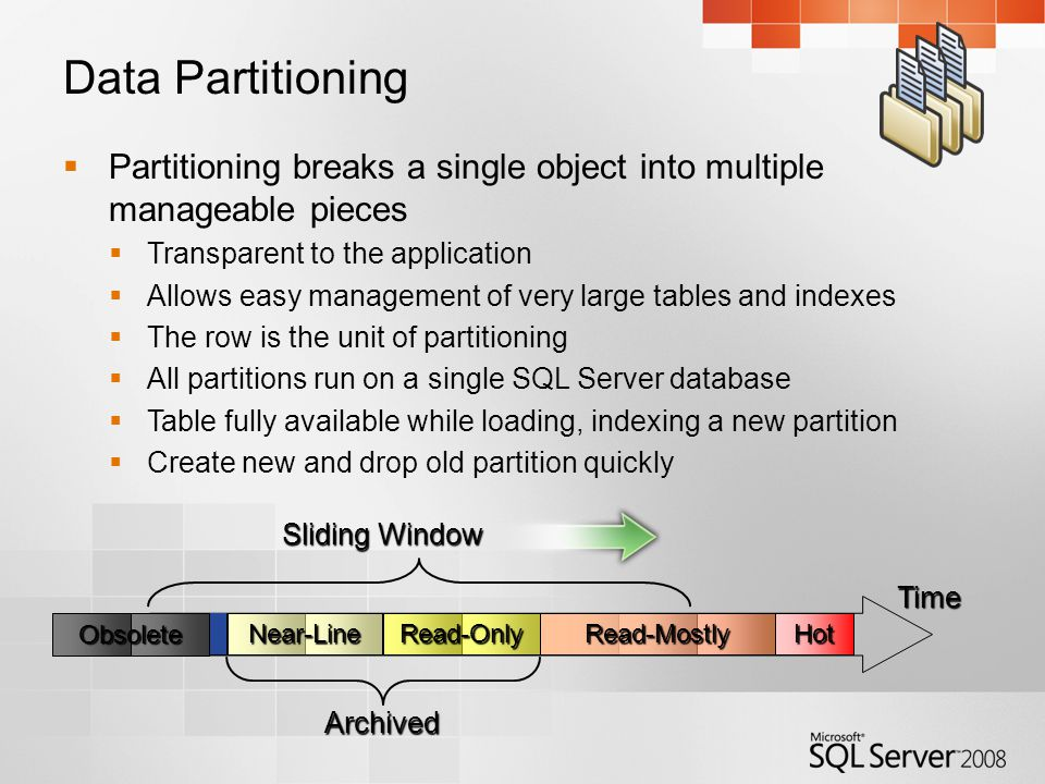 Data Partitioning  Partitioning breaks a single object into multiple manageable pieces  Transparent to the application  Allows easy management of very large tables and indexes  The row is the unit of partitioning  All partitions run on a single SQL Server database  Table fully available while loading, indexing a new partition  Create new and drop old partition quickly Time Sliding Window Archived HotRead-OnlyNear-LineRead-Mostly Obsolete