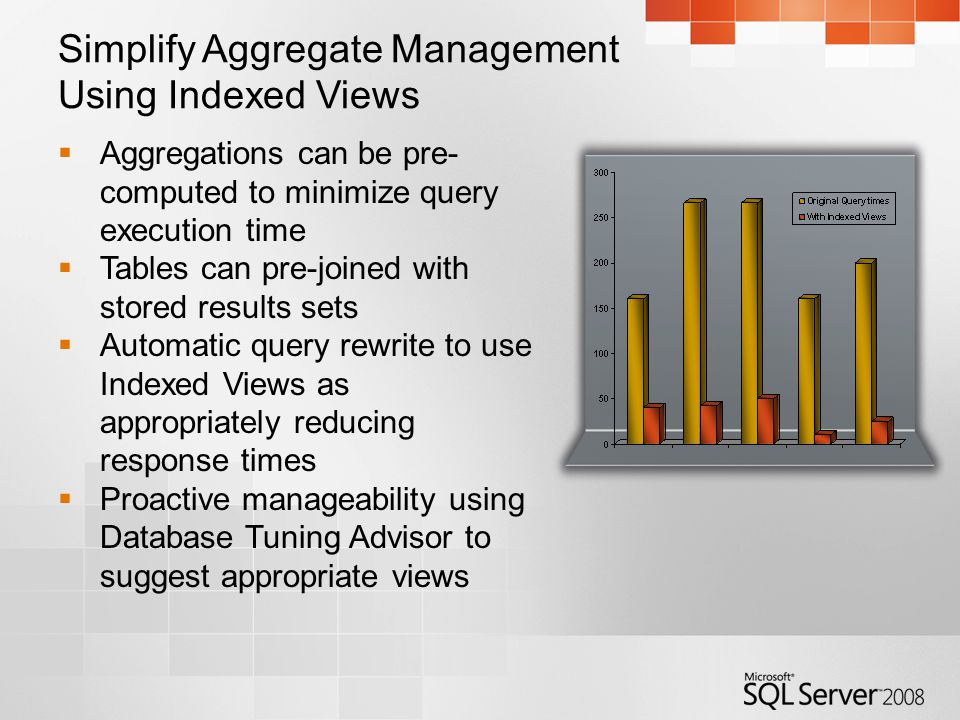 Simplify Aggregate Management Using Indexed Views  Aggregations can be pre- computed to minimize query execution time  Tables can pre-joined with stored results sets  Automatic query rewrite to use Indexed Views as appropriately reducing response times  Proactive manageability using Database Tuning Advisor to suggest appropriate views