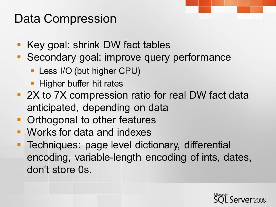 Data Compression  Key goal: shrink DW fact tables  Secondary goal: improve query performance  Less I/O (but higher CPU)  Higher buffer hit rates  2X to 7X compression ratio for real DW fact data anticipated, depending on data  Orthogonal to other features  Works for data and indexes  Techniques: page level dictionary, differential encoding, variable-length encoding of ints, dates, don't store 0s.
