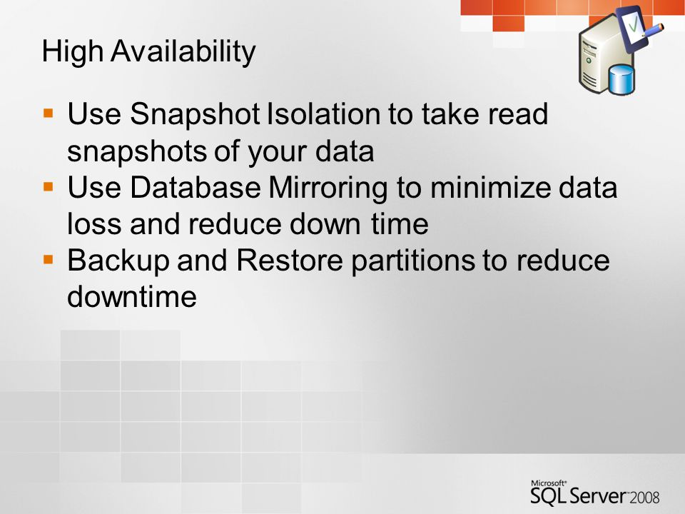High Availability  Use Snapshot Isolation to take read snapshots of your data  Use Database Mirroring to minimize data loss and reduce down time  Backup and Restore partitions to reduce downtime