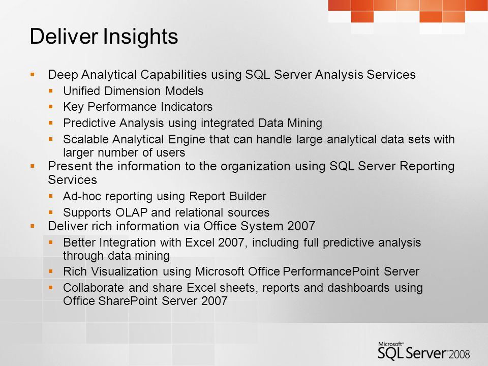 Deliver Insights  Deep Analytical Capabilities using SQL Server Analysis Services  Unified Dimension Models  Key Performance Indicators  Predictive Analysis using integrated Data Mining  Scalable Analytical Engine that can handle large analytical data sets with larger number of users  Present the information to the organization using SQL Server Reporting Services  Ad-hoc reporting using Report Builder  Supports OLAP and relational sources  Deliver rich information via Office System 2007  Better Integration with Excel 2007, including full predictive analysis through data mining  Rich Visualization using Microsoft Office PerformancePoint Server  Collaborate and share Excel sheets, reports and dashboards using Office SharePoint Server 2007
