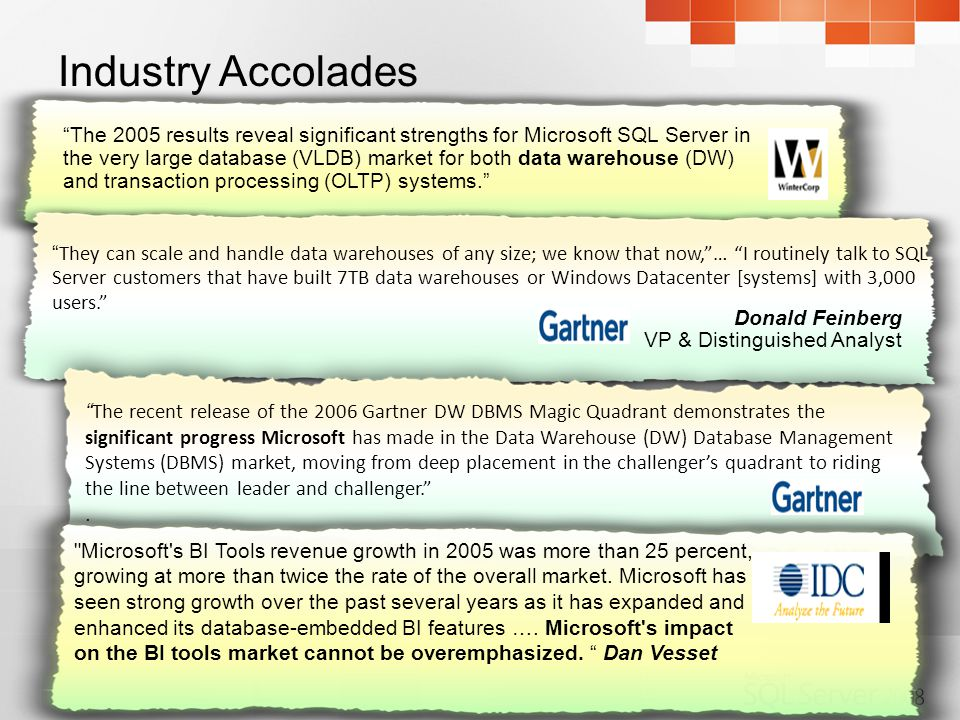 The 2005 results reveal significant strengths for Microsoft SQL Server in the very large database (VLDB) market for both data warehouse (DW) and transaction processing (OLTP) systems. They can scale and handle data warehouses of any size; we know that now, … I routinely talk to SQL Server customers that have built 7TB data warehouses or Windows Datacenter [systems] with 3,000 users. Donald Feinberg VP & Distinguished Analyst The recent release of the 2006 Gartner DW DBMS Magic Quadrant demonstrates the significant progress Microsoft has made in the Data Warehouse (DW) Database Management Systems (DBMS) market, moving from deep placement in the challenger's quadrant to riding the line between leader and challenger. .