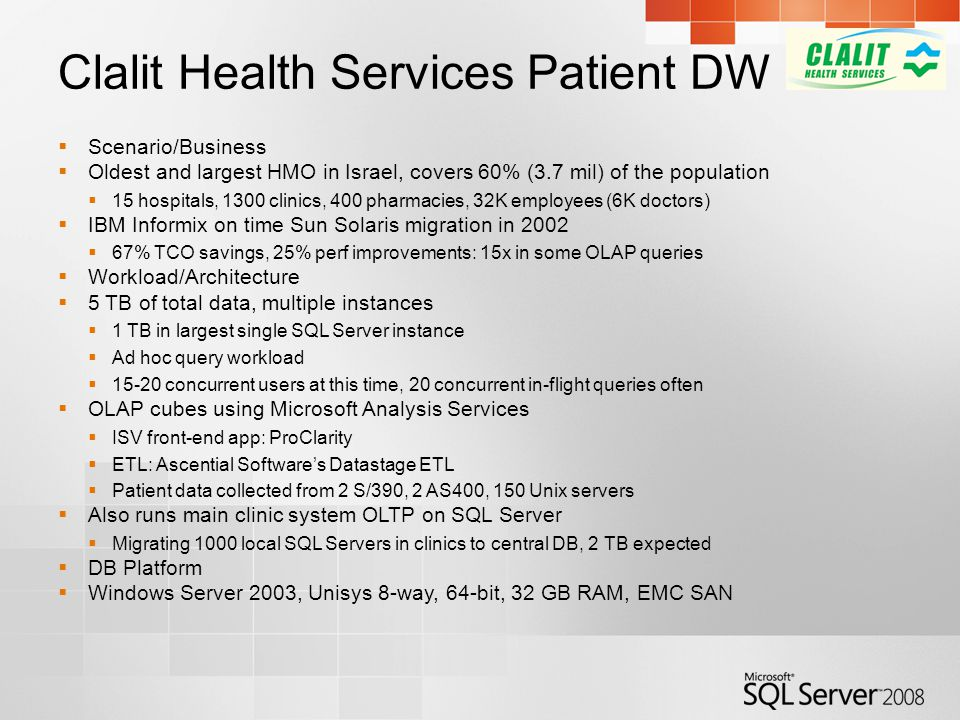 Clalit Health Services Patient DW  Scenario/Business  Oldest and largest HMO in Israel, covers 60% (3.7 mil) of the population  15 hospitals, 1300 clinics, 400 pharmacies, 32K employees (6K doctors)  IBM Informix on time Sun Solaris migration in 2002  67% TCO savings, 25% perf improvements: 15x in some OLAP queries  Workload/Architecture  5 TB of total data, multiple instances  1 TB in largest single SQL Server instance  Ad hoc query workload  15-20 concurrent users at this time, 20 concurrent in-flight queries often  OLAP cubes using Microsoft Analysis Services  ISV front-end app: ProClarity  ETL: Ascential Software's Datastage ETL  Patient data collected from 2 S/390, 2 AS400, 150 Unix servers  Also runs main clinic system OLTP on SQL Server  Migrating 1000 local SQL Servers in clinics to central DB, 2 TB expected  DB Platform  Windows Server 2003, Unisys 8-way, 64-bit, 32 GB RAM, EMC SAN