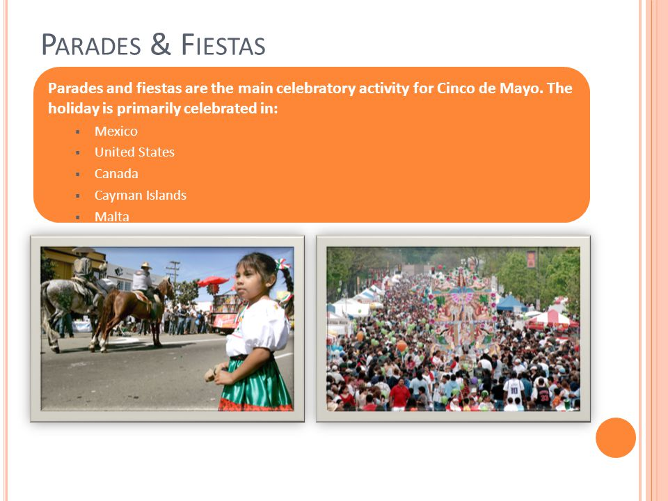 P ARADES & F IESTAS Parades and fiestas are the main celebratory activity for Cinco de Mayo.