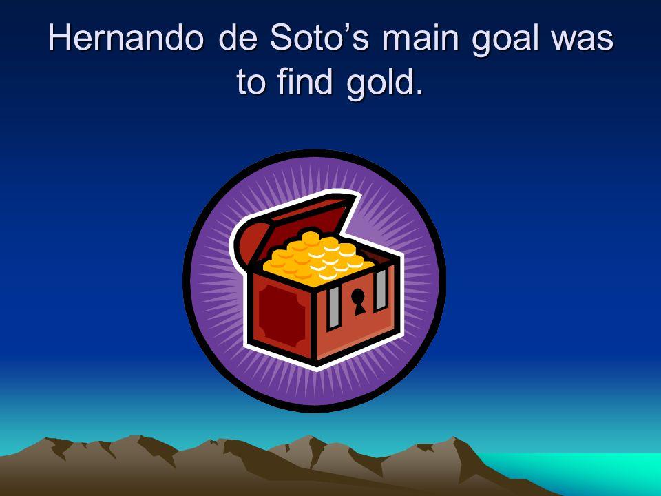 Hernando de Soto's main goal was to find gold.