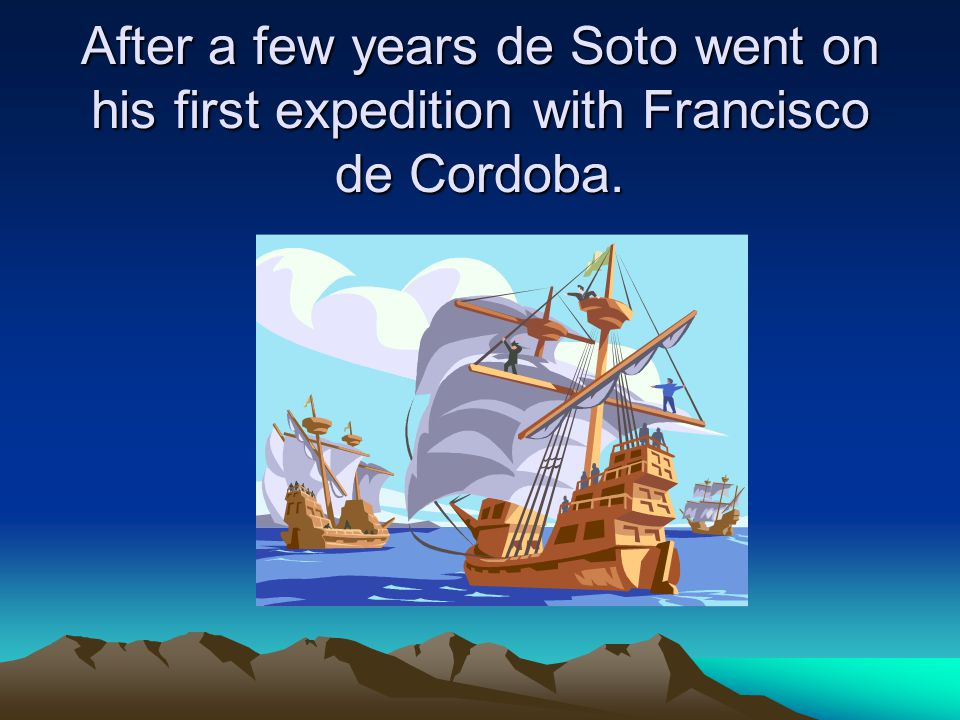 Hernando de Soto's main goal was to find gold.