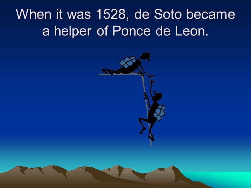 When it was 1528, de Soto became a helper of Ponce de Leon.