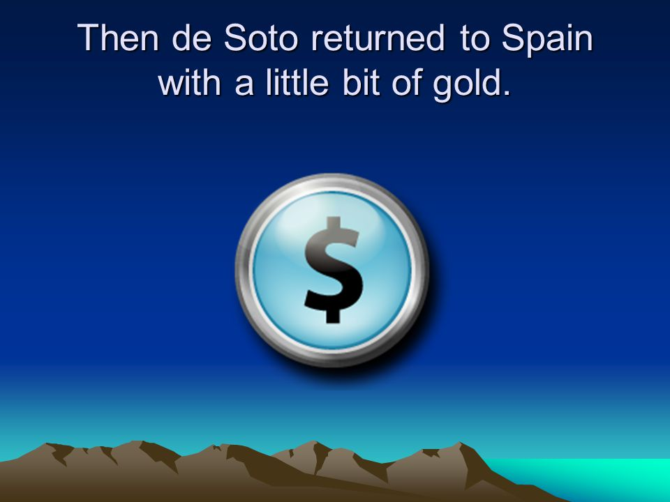 Then de Soto returned to Spain with a little bit of gold.