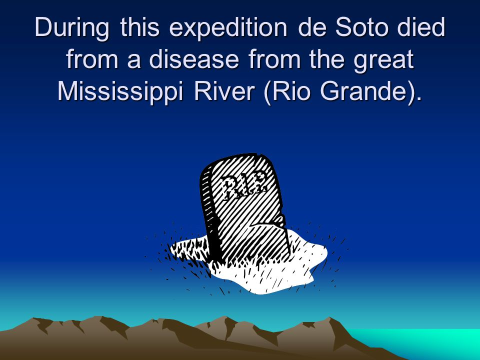 During this expedition de Soto died from a disease from the great Mississippi River (Rio Grande).