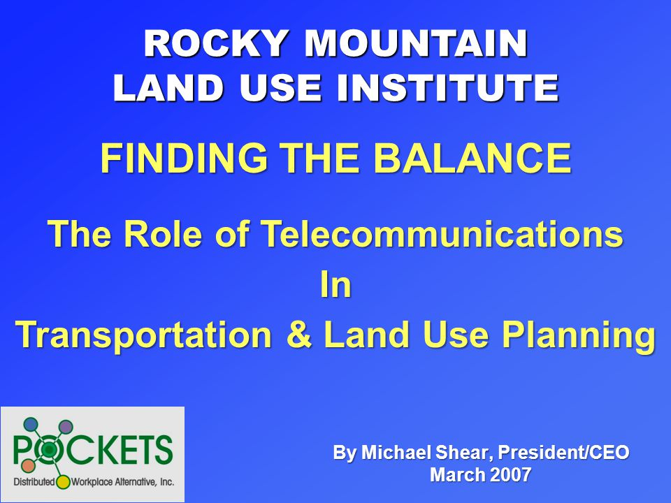 By Michael Shear, President/CEO March 2007 ROCKY MOUNTAIN LAND USE INSTITUTE The Role of Telecommunications In Transportation & Land Use Planning FINDING THE BALANCE