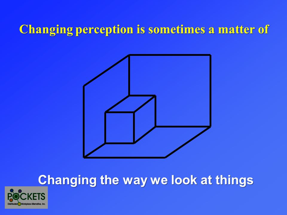 Changing the way we look at things Changing perception is sometimes a matter of