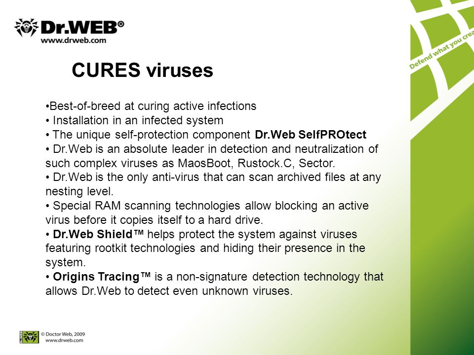 CURES viruses Best-of-breed at curing active infections Installation in an infected system The unique self-protection component Dr.Web SelfPROtect Dr.Web is an absolute leader in detection and neutralization of such complex viruses as MaosBoot, Rustock.C, Sector.
