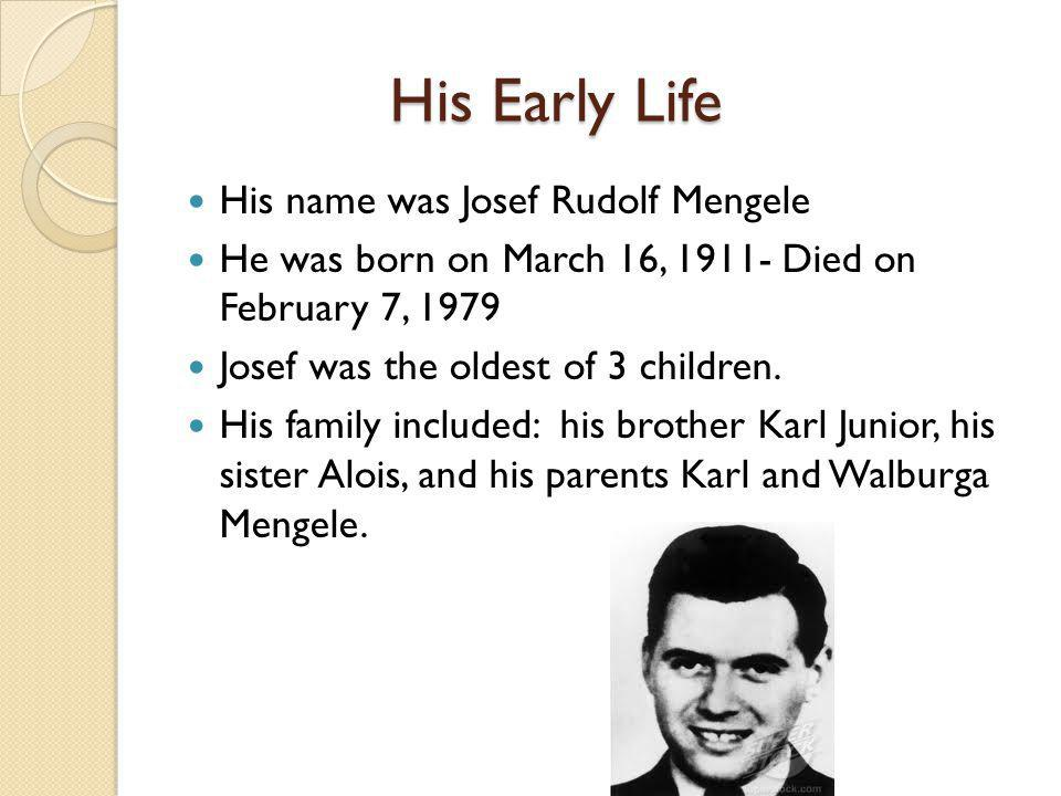 His Early Life His name was Josef Rudolf Mengele He was born on March 16, 1911- Died on February 7, 1979 Josef was the oldest of 3 children.