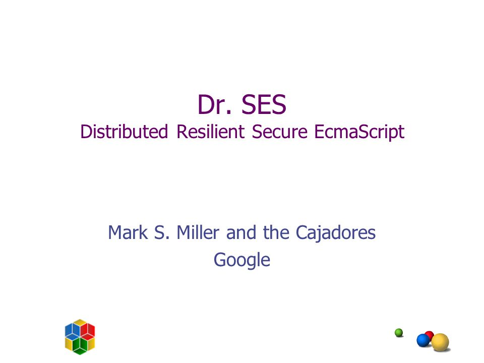 Dr. SES Distributed Resilient Secure EcmaScript Mark S. Miller and the Cajadores Google