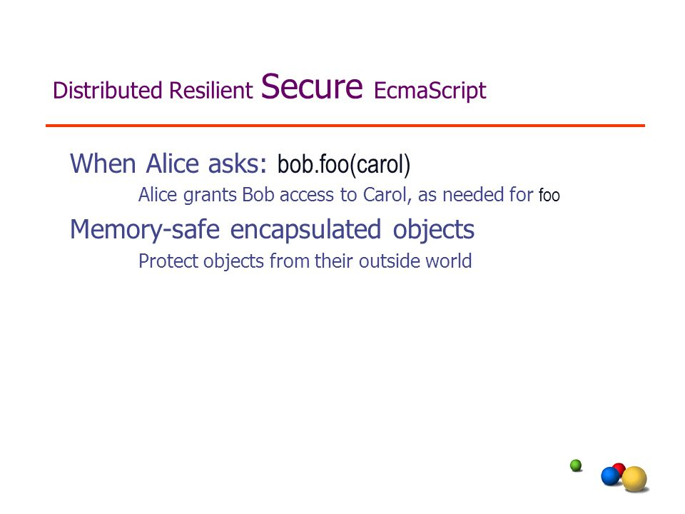 When Alice asks: bob.foo(carol) Alice grants Bob access to Carol, as needed for foo Memory-safe encapsulated objects Protect objects from their outside world