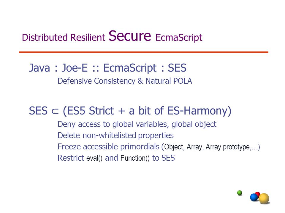 Distributed Resilient Secure EcmaScript Java : Joe-E :: EcmaScript : SES Defensive Consistency & Natural POLA SES ⊂ (ES5 Strict + a bit of ES-Harmony) Deny access to global variables, global object Delete non-whitelisted properties Freeze accessible primordials ( Object, Array, Array.prototype,…) Restrict eval() and Function() to SES