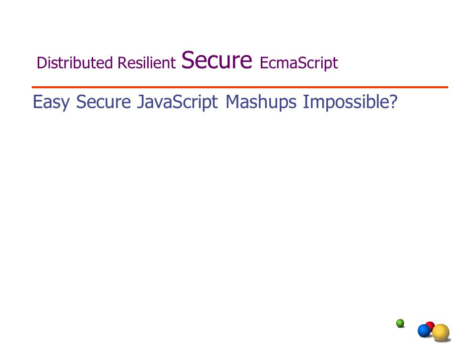 Distributed Resilient Secure EcmaScript Easy Secure JavaScript Mashups Impossible