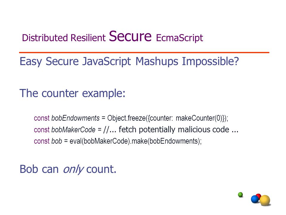 Distributed Resilient Secure EcmaScript Easy Secure JavaScript Mashups Impossible.