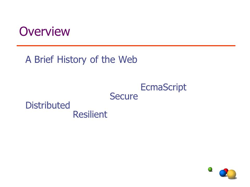 Overview A Brief History of the Web Distributed Resilient Secure EcmaScript