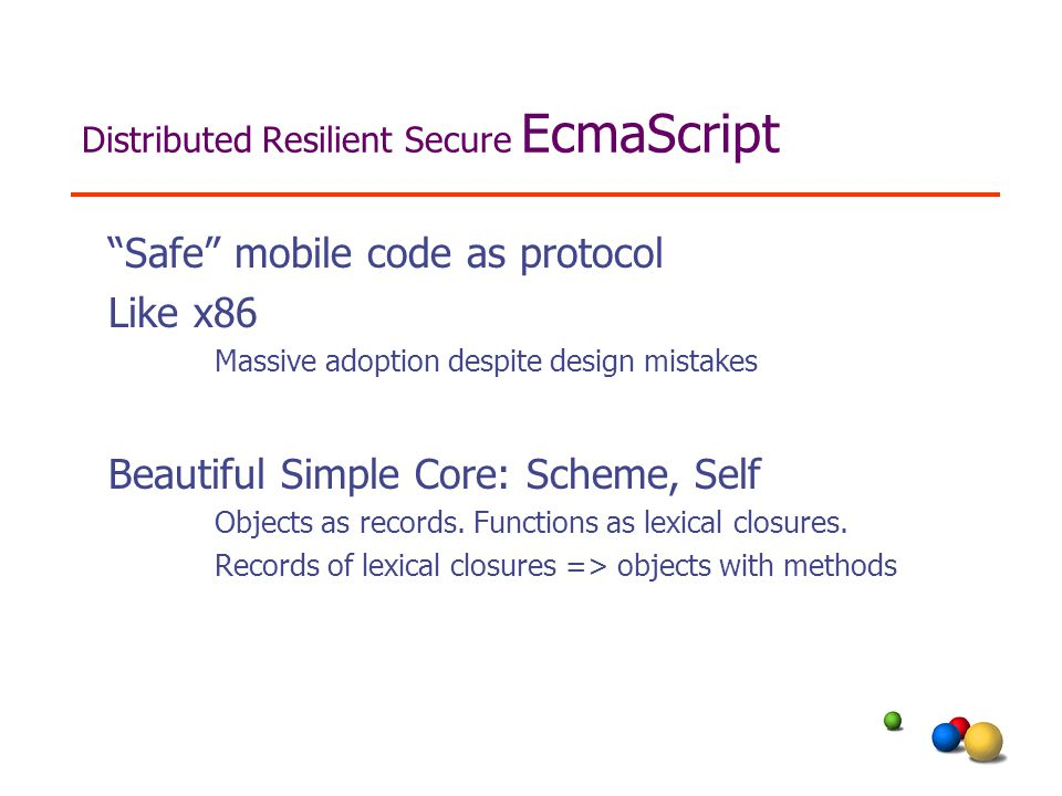 Distributed Resilient Secure EcmaScript Safe mobile code as protocol Like x86 Massive adoption despite design mistakes Beautiful Simple Core: Scheme, Self Objects as records.