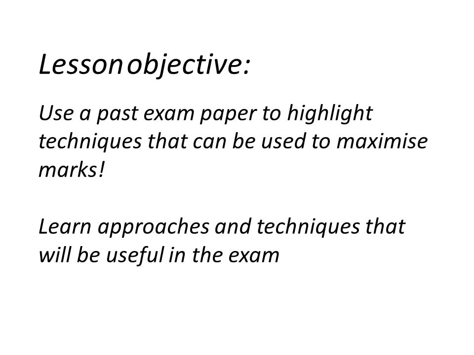 Lesson objective: Use a past exam paper to highlight techniques that can be used to maximise marks! Learn approaches and techniques that will be usefu
