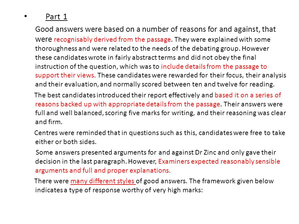 Part 1 Good answers were based on a number of reasons for and against, that were recognisably derived from the passage. They were explained with some