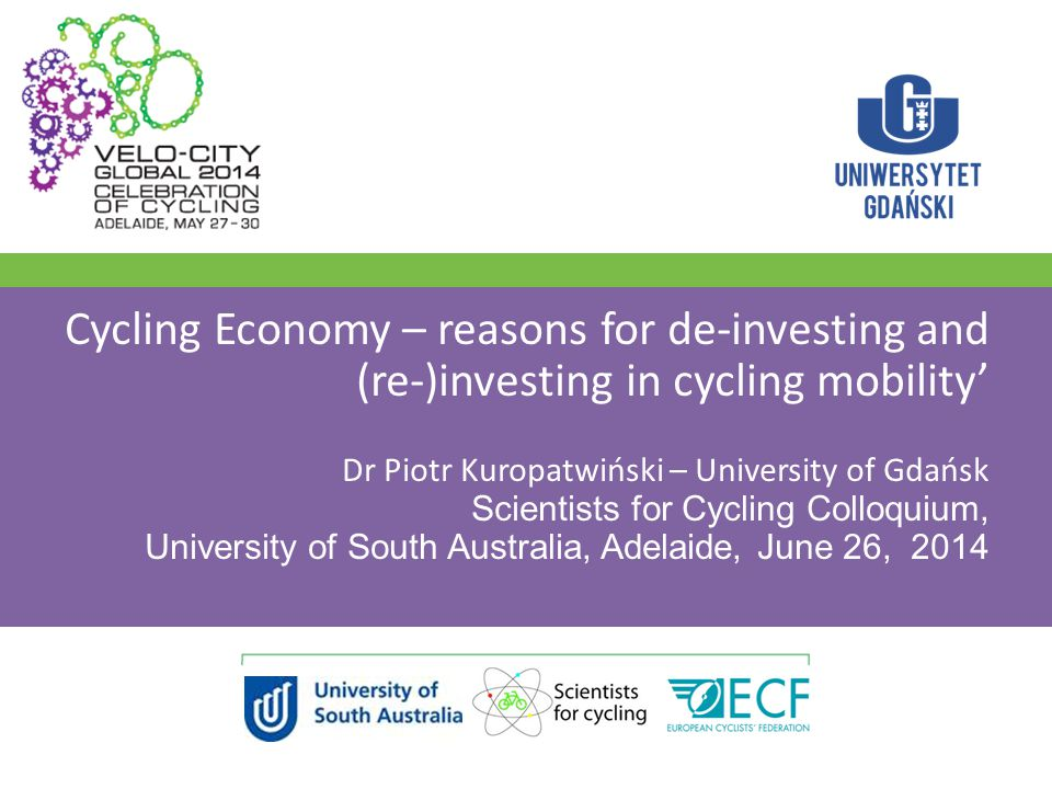 Cycling Economy – reasons for de-investing and (re-)investing in cycling mobility' Dr Piotr Kuropatwiński – University of Gdańsk Scientists for Cycling Colloquium, University of South Australia, Adelaide, June 26, 2014