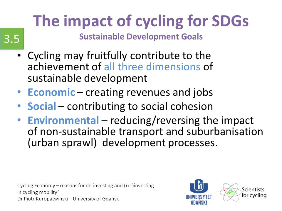 The impact of cycling for SDGs Sustainable Development Goals Cycling may fruitfully contribute to the achievement of all three dimensions of sustainable development Economic – creating revenues and jobs Social – contributing to social cohesion Environmental – reducing/reversing the impact of non-sustainable transport and suburbanisation (urban sprawl) development processes.