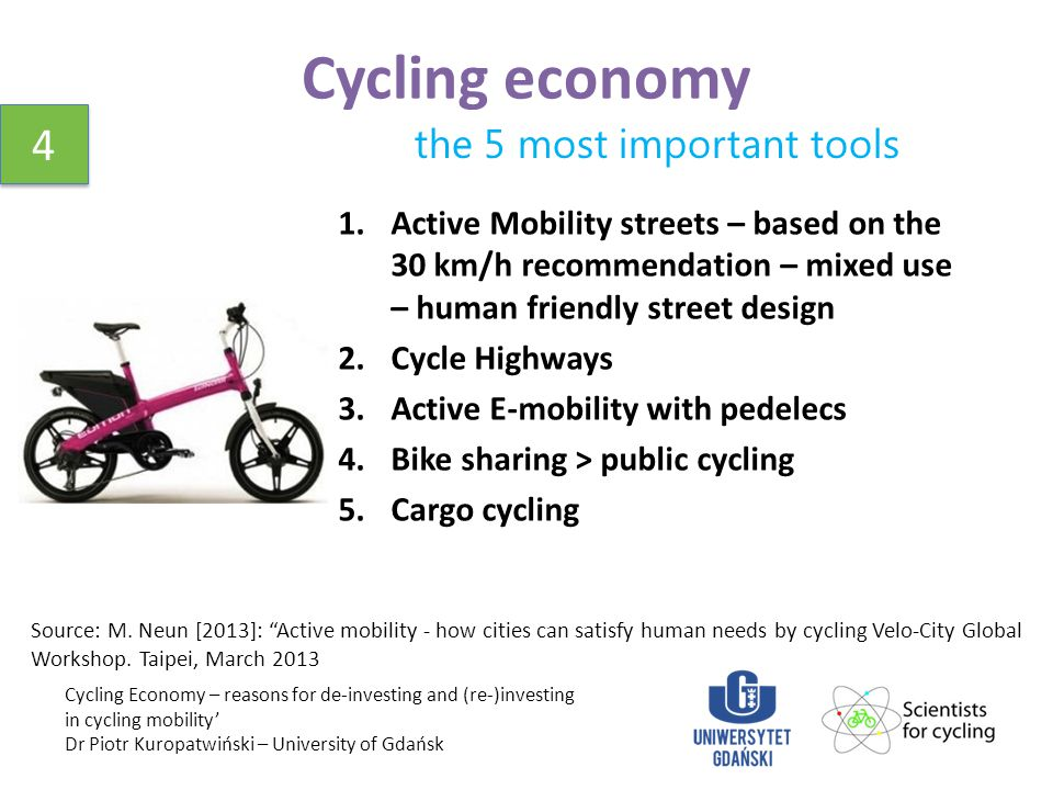Cycling economy Cycling Economy – reasons for de-investing and (re-)investing in cycling mobility' Dr Piotr Kuropatwiński – University of Gdańsk 4 4 the 5 most important tools 1.Active Mobility streets – based on the 30 km/h recommendation – mixed use – human friendly street design 2.Cycle Highways 3.Active E-mobility with pedelecs 4.Bike sharing > public cycling 5.Cargo cycling Source: M.