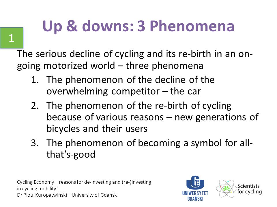 Up & downs: 3 Phenomena The serious decline of cycling and its re-birth in an on- going motorized world – three phenomena 1.The phenomenon of the decline of the overwhelming competitor – the car 2.The phenomenon of the re-birth of cycling because of various reasons – new generations of bicycles and their users 3.The phenomenon of becoming a symbol for all- that's-good Cycling Economy – reasons for de-investing and (re-)investing in cycling mobility' Dr Piotr Kuropatwiński – University of Gdańsk 1 1