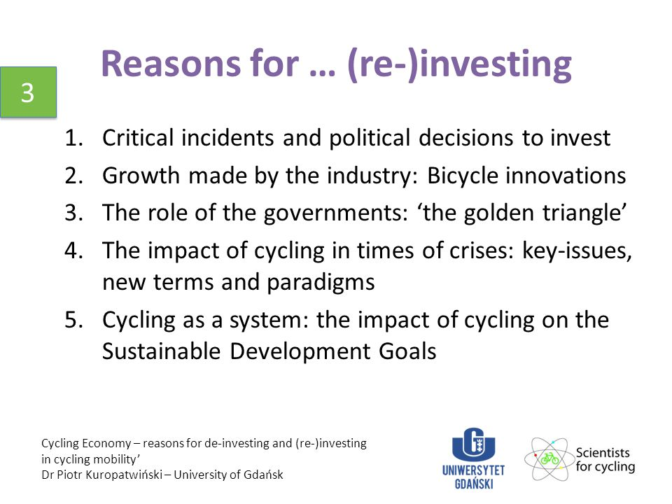 Reasons for … (re-)investing 1.Critical incidents and political decisions to invest 2.Growth made by the industry: Bicycle innovations 3.The role of the governments: 'the golden triangle' 4.The impact of cycling in times of crises: key-issues, new terms and paradigms 5.Cycling as a system: the impact of cycling on the Sustainable Development Goals Cycling Economy – reasons for de-investing and (re-)investing in cycling mobility' Dr Piotr Kuropatwiński – University of Gdańsk 3 3