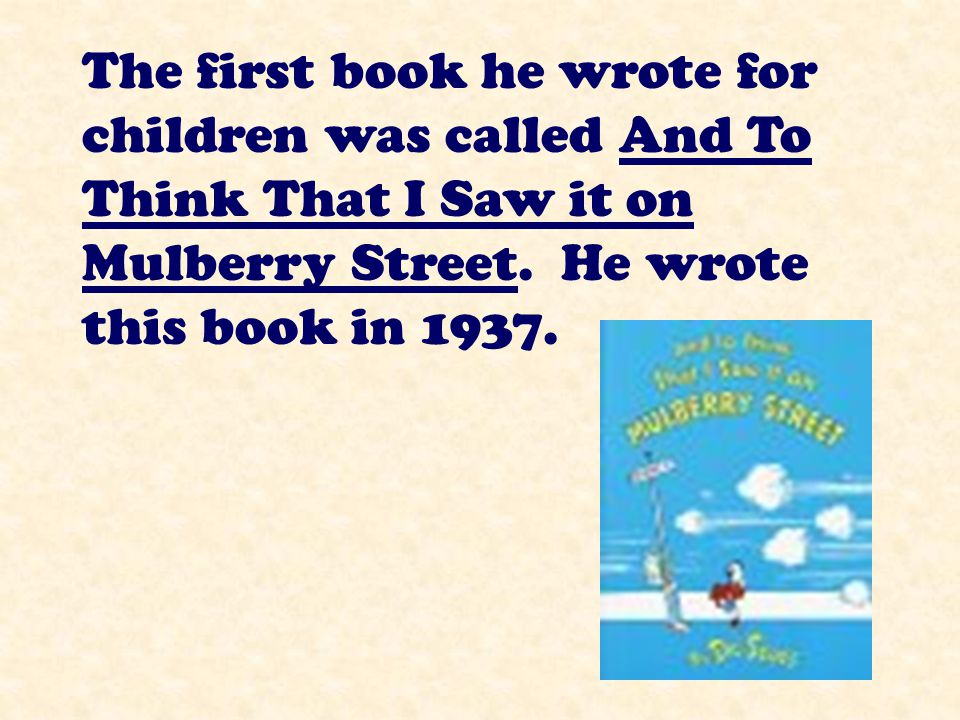 The first book he wrote for children was called And To Think That I Saw it on Mulberry Street.
