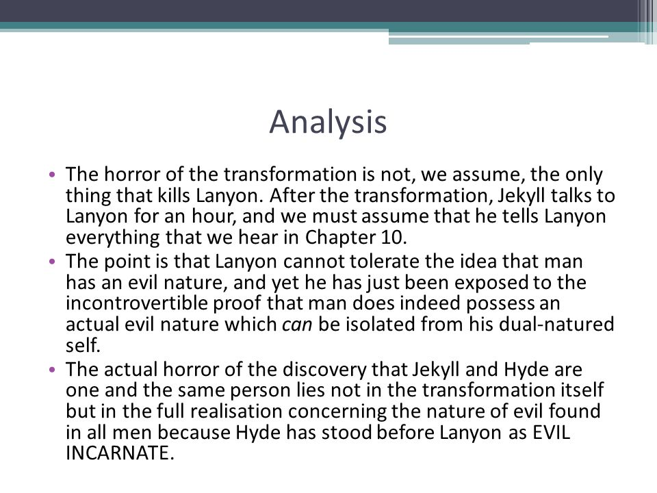 Analysis The horror of the transformation is not, we assume, the only thing that kills Lanyon. After the transformation, Jekyll talks to Lanyon for an