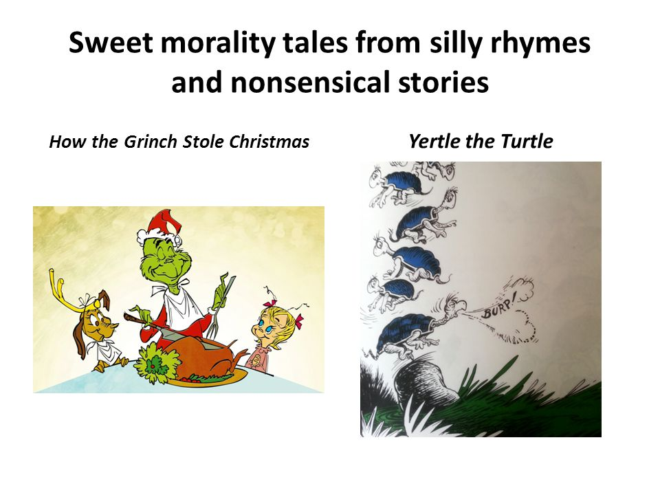 Sweet morality tales from silly rhymes and nonsensical stories How the Grinch Stole Christmas Yertle the Turtle