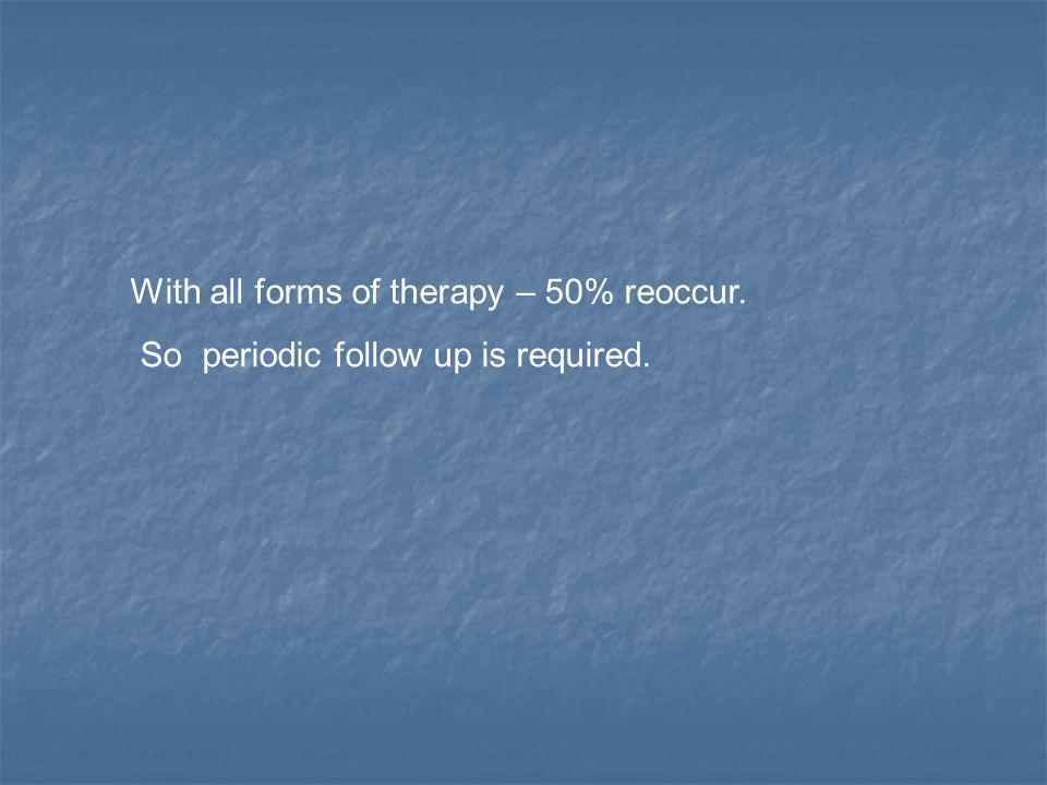 With all forms of therapy – 50% reoccur. So periodic follow up is required.