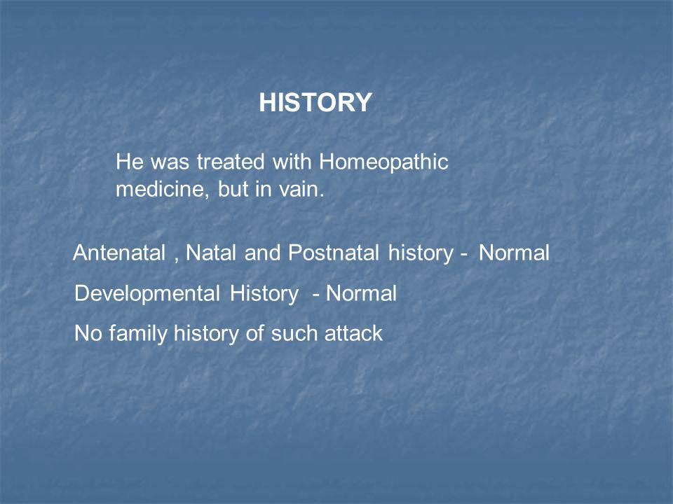 HISTORY Antenatal, Natal and Postnatal history - Normal Developmental History - Normal No family history of such attack He was treated with Homeopathi