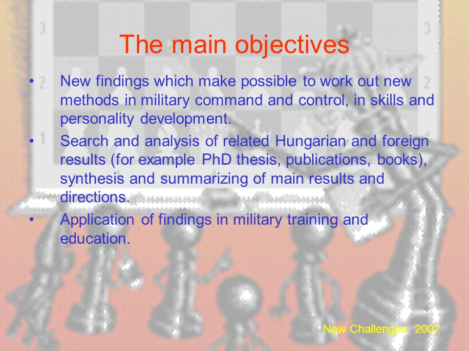 New Challenges 2007 Research Objectives Analogies between chess and military strategy, chess and war-gaming, chess and military tactics. Analysis of c