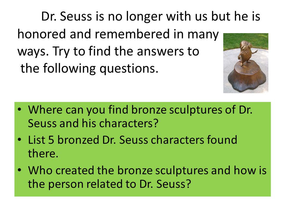 Dr. Seuss is no longer with us but he is honored and remembered in many ways. Try to find the answers to the following questions. Where can you find b